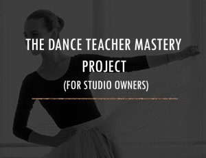DANCE TEACHER MASTERY PROJECT FOR STUDIO OWNERS